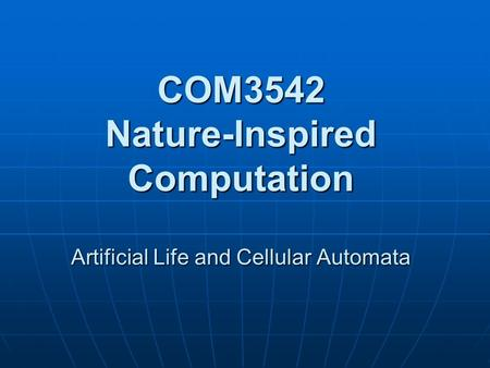 COM3542 Nature-Inspired Computation Artificial Life and Cellular Automata.