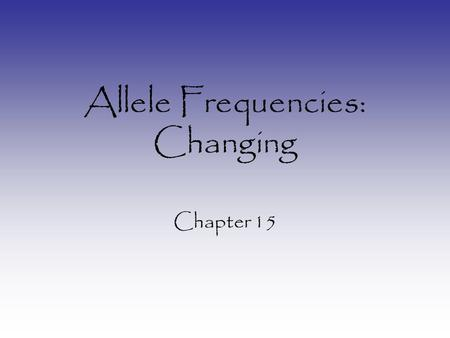 Allele Frequencies: Changing Chapter 15. Changing Allele Frequencies 1.Mutation – introduces new alleles into population 2.Natural Selection – specific.