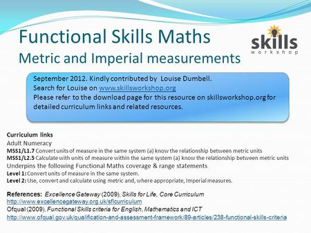 Functional Skills Maths Metric and Imperial measurements Curriculum links Adult Numeracy MSS1/L1.7 Convert units of measure in the same system (a) know.