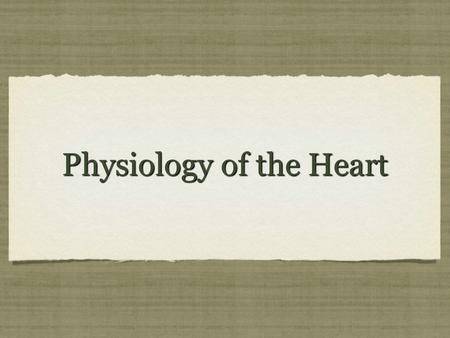 Physiology of the Heart. Physiology of the heart You should understand by now that the Physiology of the Heart refers to the function of the heart You.