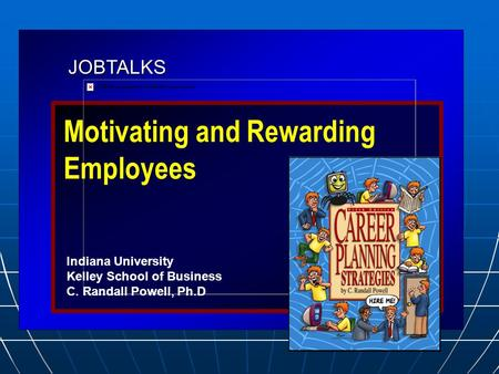 JOBTALKS Motivating and Rewarding Employees Indiana University Kelley School of Business C. Randall Powell, Ph.D.