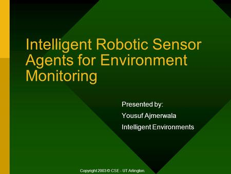 Intelligent Robotic Sensor Agents for Environment Monitoring Presented by: Yousuf Ajmerwala Intelligent Environments Copyright 2003 © CSE - UT Arlington.