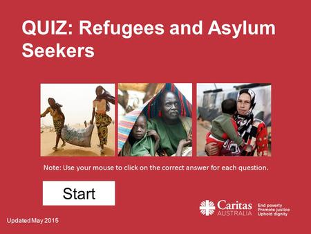 QUIZ: Refugees and Asylum Seekers Note: Use your mouse to click on the correct answer for each question. Start Updated May 2015.