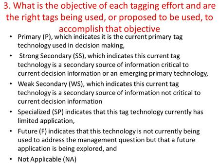 3. What is the objective of each tagging effort and are the right tags being used, or proposed to be used, to accomplish that objective Primary (P), which.