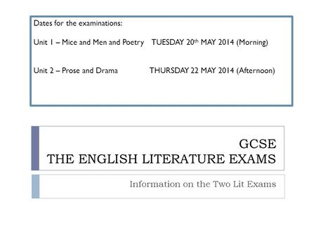 GCSE THE ENGLISH LITERATURE EXAMS Information on the Two Lit Exams Dates for the examinations: Unit 1 – Mice and Men and Poetry TUESDAY 20 th MAY 2014.
