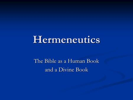 Hermeneutics The Bible as a Human Book and a Divine Book.