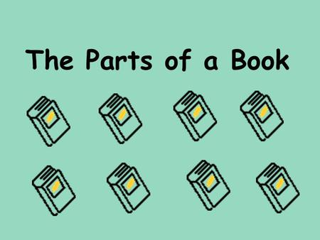 The Parts of a Book. Welcome to the Library Today you will learn all about the parts of a book. I.1.6.4 Recognize source of information in different parts.