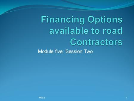Module five: Session Two M5S21. Training objective To review the various financing options available to road contractors M5S22.
