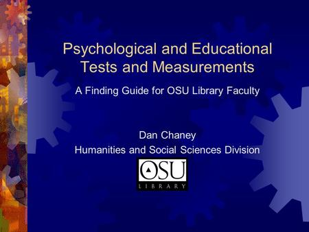 Psychological and Educational Tests and Measurements A Finding Guide for OSU Library Faculty Dan Chaney Humanities and Social Sciences Division.