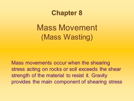 Mass Movement (Mass Wasting) Chapter 8 Mass movements occur when the shearing stress acting on rocks or soil exceeds the shear strength of the material.