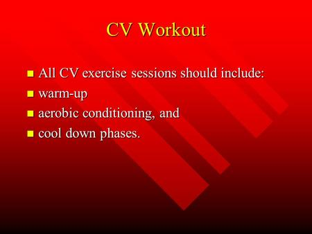 CV Workout n All CV exercise sessions should include: n warm-up n aerobic conditioning, and n cool down phases.