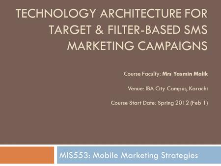TECHNOLOGY ARCHITECTURE FOR TARGET & FILTER-BASED SMS MARKETING CAMPAIGNS Course Faculty: Mrs Yasmin Malik Venue: IBA City Campus, Karachi Course Start.