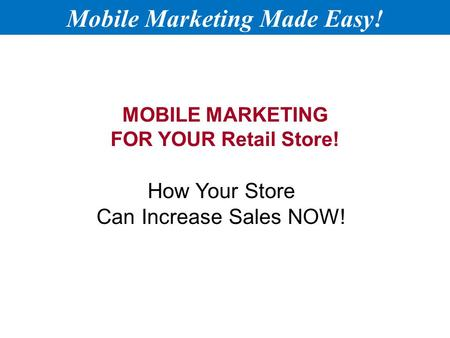 MOBILE MARKETING FOR YOUR Retail Store! How Your Store Can Increase Sales NOW! Mobile Marketing Made Easy!
