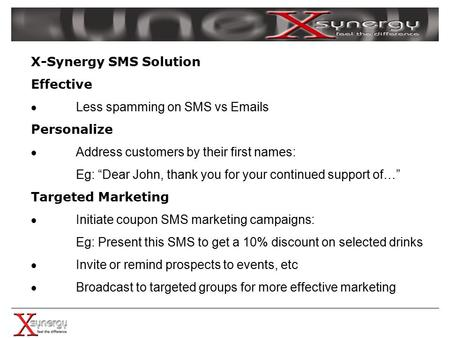 "X-Synergy SMS Solution Effective  Less spamming on SMS vs Emails Personalize  Address customers by their first names: Eg: ""Dear John, thank you for your."