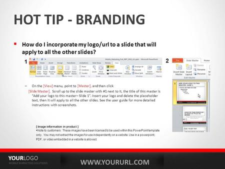 WWW.YOURURL.COM YOURLOGO MOBILE MARKETING SOLUTIONS HOT TIP - BRANDING  How do I incorporate my logo/url to a slide that will apply to all the other slides?