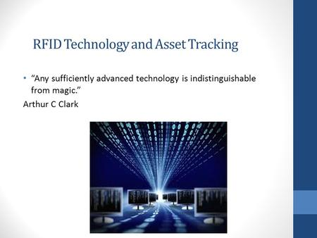 "RFID Technology and Asset Tracking ""Any sufficiently advanced technology is indistinguishable from magic."" Arthur C Clark."
