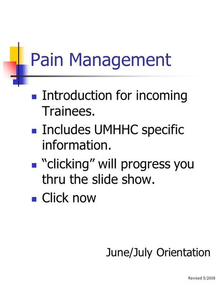 "Revised 5/2008 Pain Management Introduction for incoming Trainees. Includes UMHHC specific information. ""clicking"" will progress you thru the slide show."