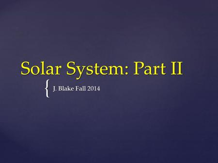 { Solar System: Part II J. Blake Fall 2014.  When studying the solar system, there are a few terms you need to know to understand the magnitude of.
