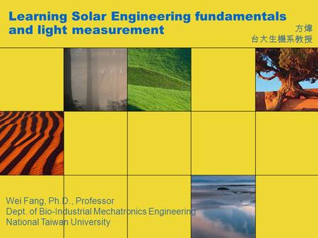 Learning Solar Engineering fundamentals and light measurement 方煒 台大生機系教授 Wei Fang, Ph.D., Professor Dept. of Bio-Industrial Mechatronics Engineering National.