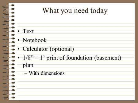 "What you need today Text Notebook Calculator (optional) 1/8"" = 1' print of foundation (basement) plan –With dimensions."
