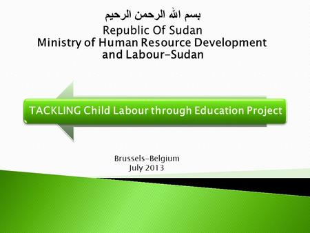 TACKLING Child Labour through Education Project بسم الله الرحمن الرحيم Republic Of Sudan Ministry of Human Resource Development and Labour-Sudan Brussels-Belgium.