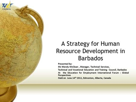A Strategy for Human Resource Development in Barbados Presented by: Ms Wendy McClean, Manager, Technical Services, Technical and Vocational Education and.