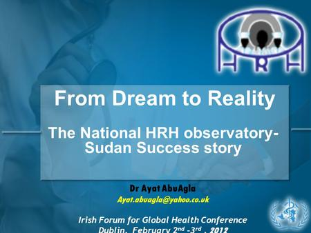 From Dream to Reality The National HRH observatory- Sudan Success story Dr Ayat AbuAgla Irish Forum for Global Health Conference.
