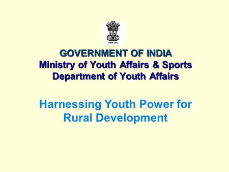 GOVERNMENT OF INDIA Ministry of Youth Affairs & <strong>Sports</strong> Department of Youth Affairs Harnessing Youth Power for Rural Development.