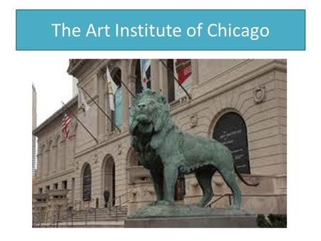The Art Institute of Chicago. Fourth Grade is the year you visit the Art Institute of Chicago. By the time you view this presentation you may have already.