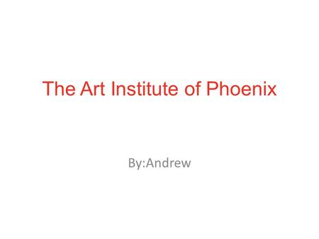 The Art Institute of Phoenix By:Andrew. Location 2233 W Dunlap Ave, Phoenix, AZ 85021 (602) 331- 750.
