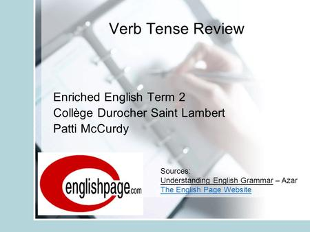 Verb Tense Review Enriched English Term 2 Collège Durocher Saint Lambert Patti McCurdy Sources: Understanding English Grammar – Azar The English Page Website.