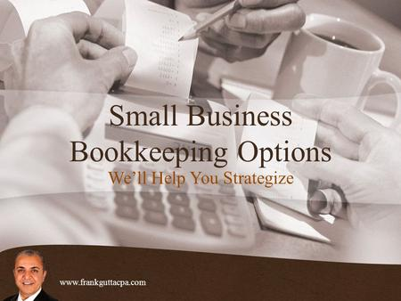 Small Business Bookkeeping Options We'll Help You Strategize www.frankguttacpa.com.