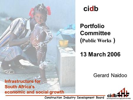 Development through partnership Construction Industry Development Board Infrastructure for South Africa's economic and social growth cidb Portfolio Committee.