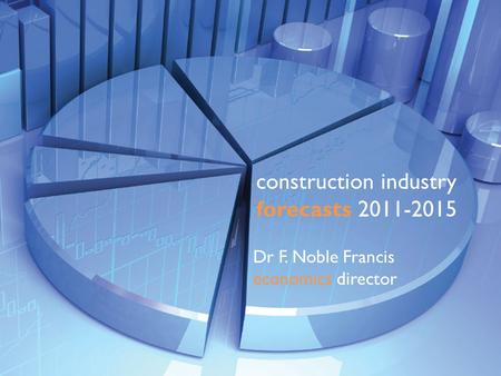 Construction industry forecasts 2011-2015 Dr F. Noble Francis economics director.