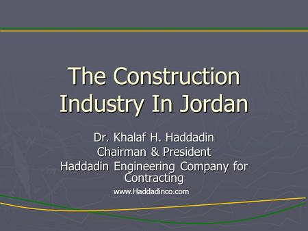 The Construction Industry In Jordan Dr. Khalaf H. Haddadin Chairman & President Haddadin Engineering Company for Contracting www.Haddadinco.com.