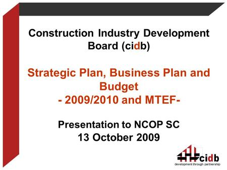 Construction Industry Development Board (cidb) Strategic Plan, Business Plan and Budget - 2009/2010 and MTEF- Presentation to NCOP SC 13 October 2009 development.
