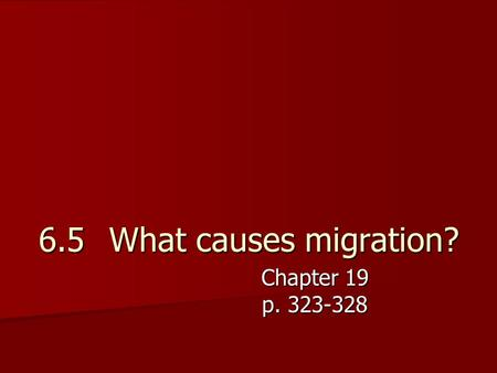 6.5	 What causes migration? Chapter 19 p. 323-328.
