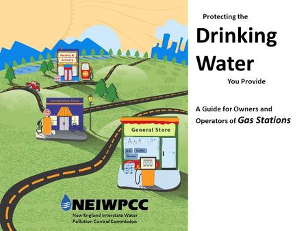 Protecting the Drinking Water You Provide A Guide for Owners and Operators of Gas Stations New England Interstate Water Pollution Control Commission.