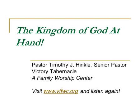 The Kingdom of God At Hand! Pastor Timothy J. Hinkle, Senior Pastor Victory Tabernacle A Family Worship Center Visit www.vtfwc.org and listen again!www.vtfwc.org.