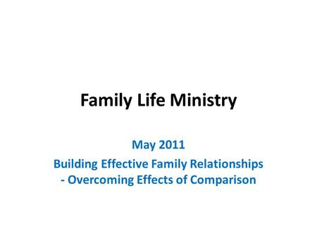 Family Life Ministry May 2011 Building Effective Family Relationships - Overcoming Effects of Comparison.