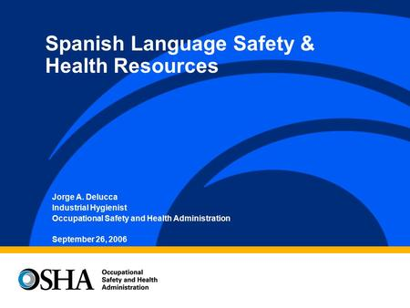 Jorge A. Delucca Industrial Hygienist Occupational Safety and Health Administration September 26, 2006 Spanish Language Safety & Health Resources.