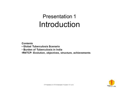 NTF Presentations for RNTCP Sensitization First edition 10 th Nov 06 Presentation 1 Introduction Contents Global Tuberculosis Scenario Burden of Tuberculosis.