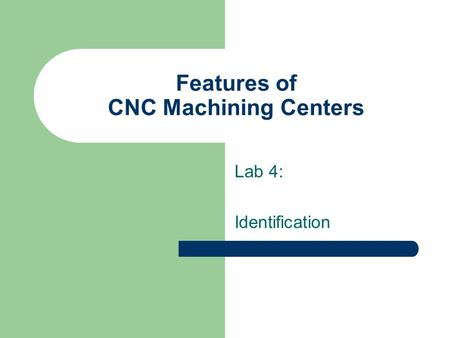 Features of CNC Machining Centers Lab 4: Identification.