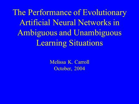The Performance of Evolutionary Artificial Neural Networks in Ambiguous and Unambiguous Learning Situations Melissa K. Carroll October, 2004.