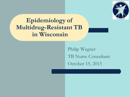 Epidemiology of Multidrug-Resistant TB in Wisconsin Philip Wegner TB Nurse Consultant October 15, 2013.
