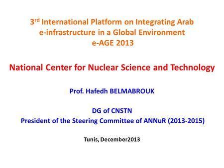 3 rd International Platform on Integrating Arab e-infrastructure in a Global Environment e-AGE 2013 National Center for Nuclear Science and Technology.