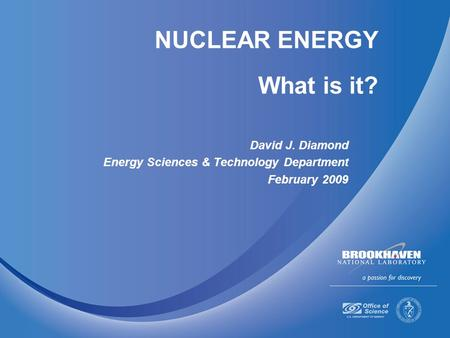 NUCLEAR ENERGY What is it? David J. Diamond Energy Sciences & Technology Department February 2009.