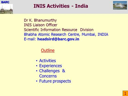 BARC INIS Activities - India 1 Outline Activities Experiences Challenges & Concerns Future prospects Dr K. Bhanumurthy INIS Liaison Officer Scientific.