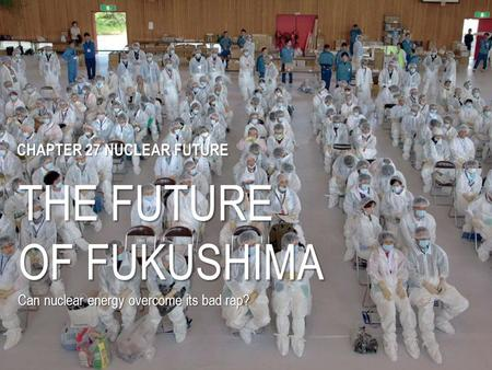 THE FUTURE OF FUKUSHIMA Can nuclear energy overcome its bad rap? CHAPTER 27 NUCLEAR FUTURE.
