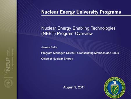 Nuclear Energy University Programs Nuclear Energy Enabling Technologies (NEET) Program Overview James Peltz Program Manager, NEAMS Crosscutting Methods.